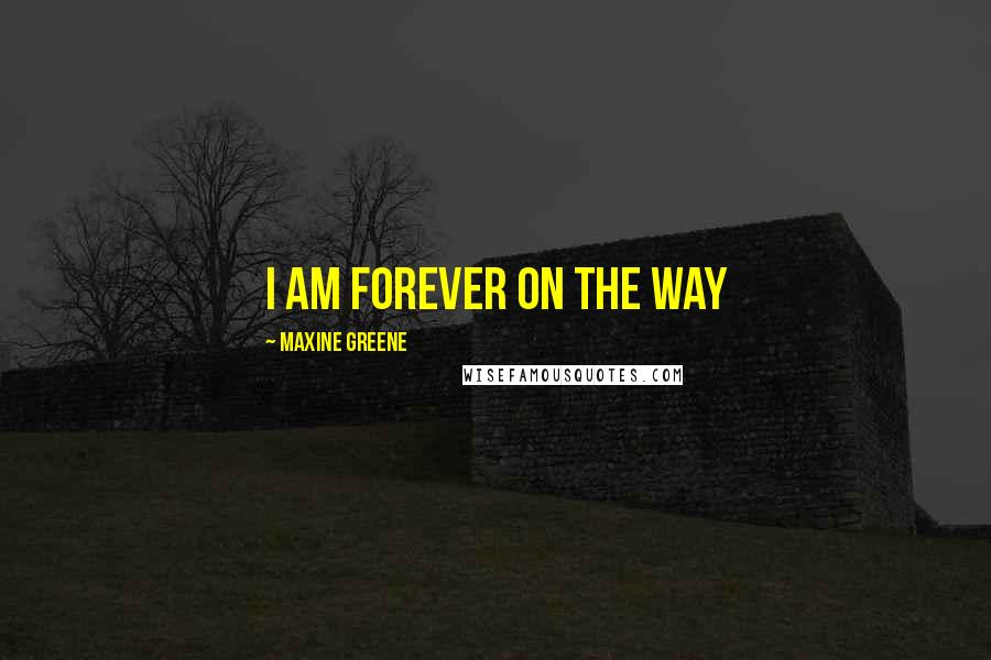 Maxine Greene quotes: I am forever on the way
