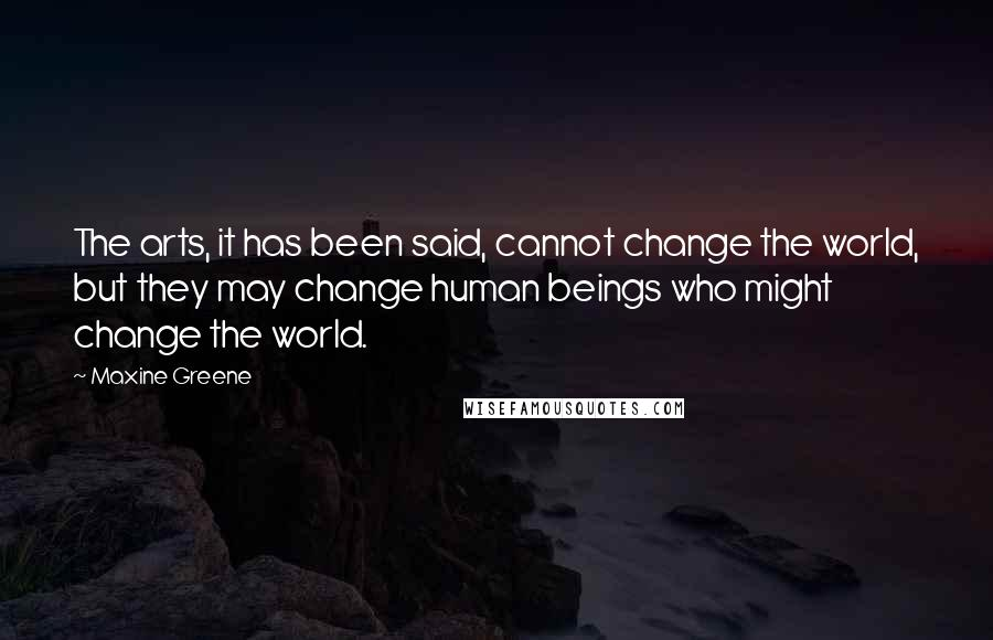 Maxine Greene quotes: The arts, it has been said, cannot change the world, but they may change human beings who might change the world.