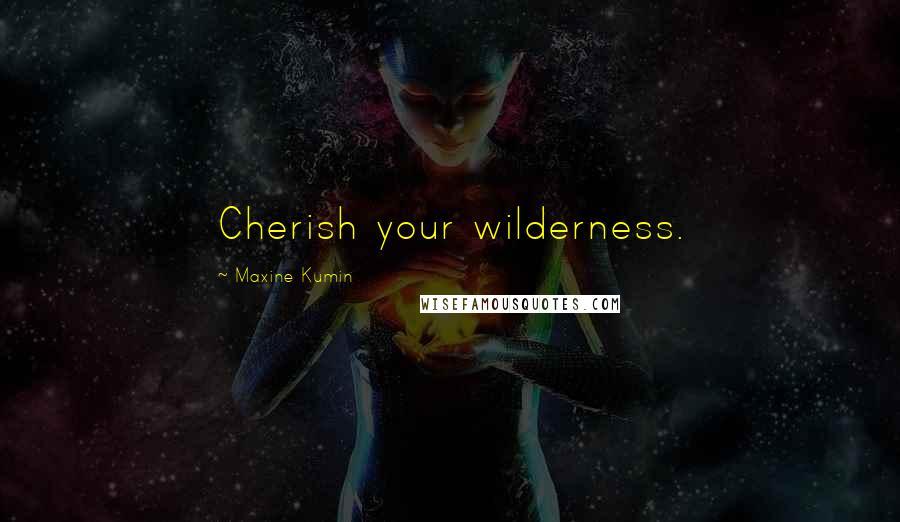 Maxine Kumin quotes: Cherish your wilderness.