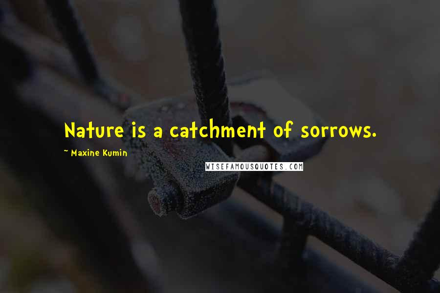 Maxine Kumin quotes: Nature is a catchment of sorrows.