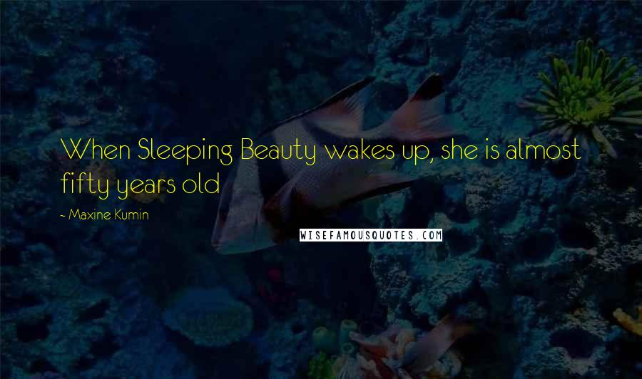 Maxine Kumin quotes: When Sleeping Beauty wakes up, she is almost fifty years old