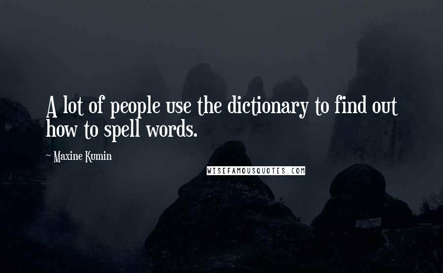 Maxine Kumin quotes: A lot of people use the dictionary to find out how to spell words.