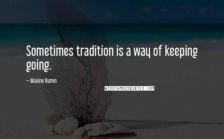 Maxine Kumin quotes: Sometimes tradition is a way of keeping going.