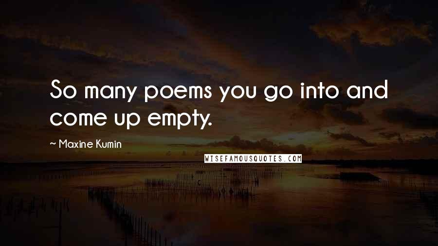 Maxine Kumin quotes: So many poems you go into and come up empty.