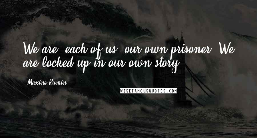 Maxine Kumin quotes: We are, each of us, our own prisoner. We are locked up in our own story.