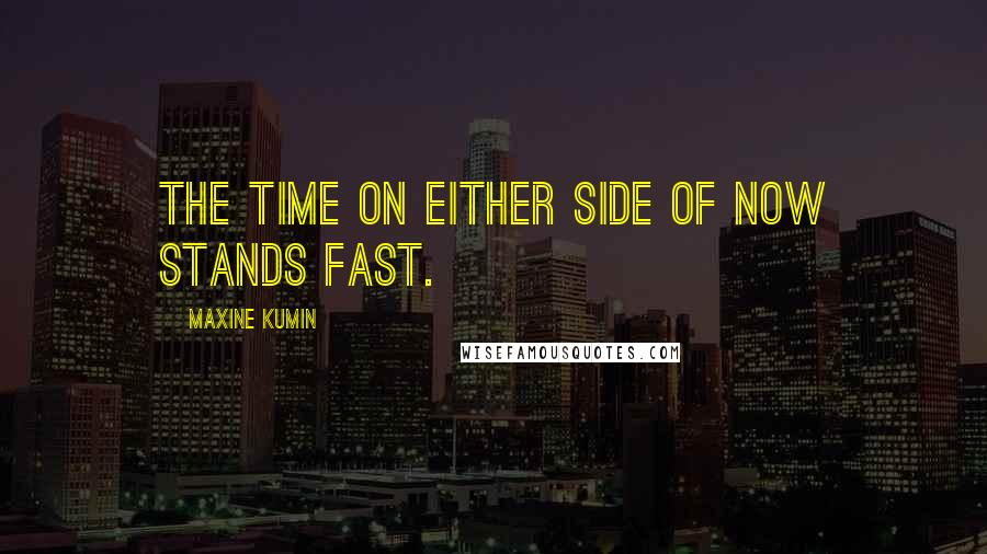 Maxine Kumin quotes: The time on either side of now stands fast.