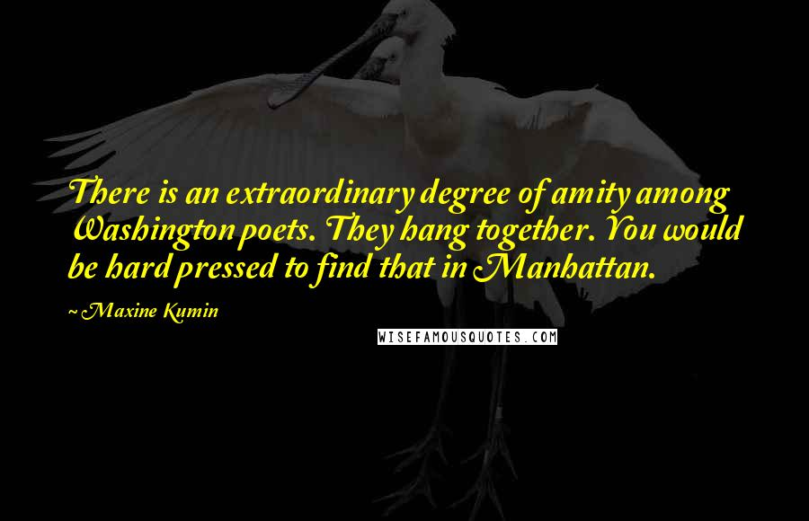 Maxine Kumin quotes: There is an extraordinary degree of amity among Washington poets. They hang together. You would be hard pressed to find that in Manhattan.