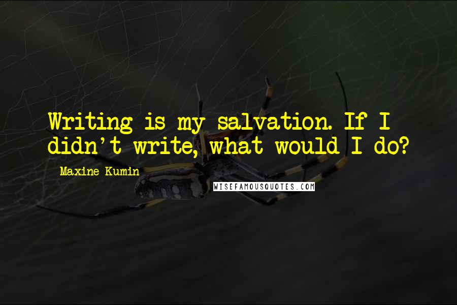 Maxine Kumin quotes: Writing is my salvation. If I didn't write, what would I do?