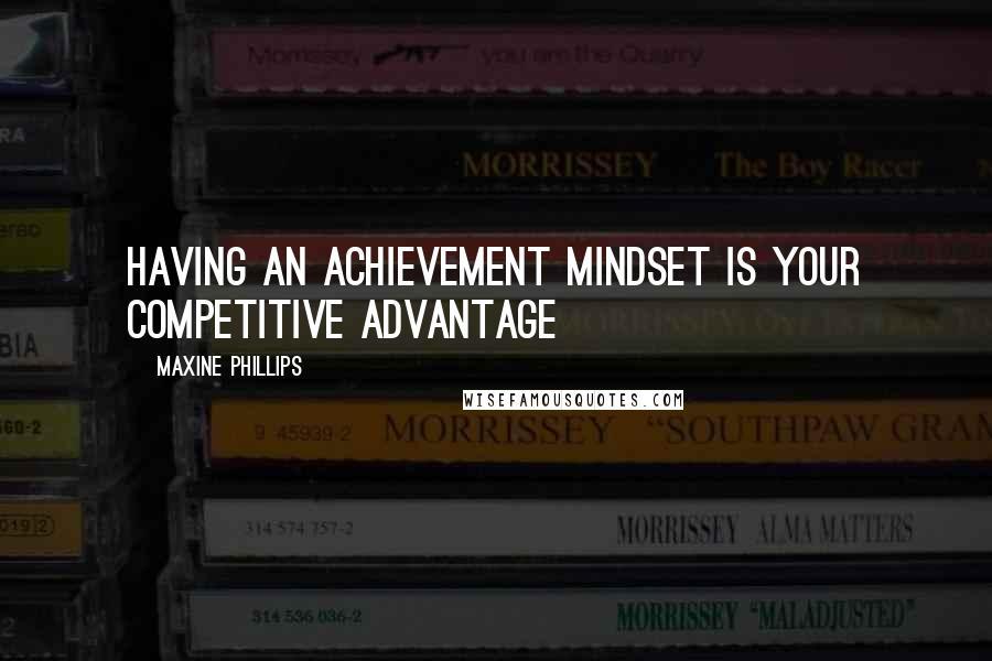 Maxine Phillips quotes: Having an achievement mindset is your competitive advantage