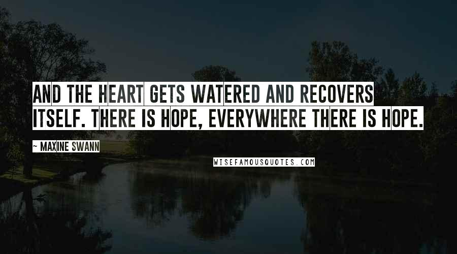Maxine Swann quotes: And the heart gets watered and recovers itself. There is hope, everywhere there is hope.
