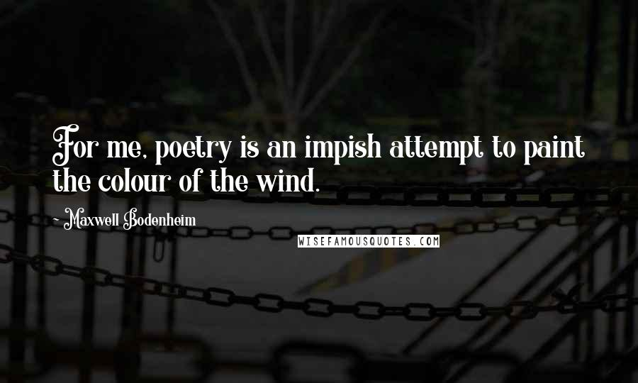 Maxwell Bodenheim quotes: For me, poetry is an impish attempt to paint the colour of the wind.