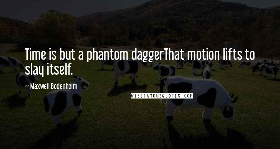 Maxwell Bodenheim quotes: Time is but a phantom daggerThat motion lifts to slay itself.