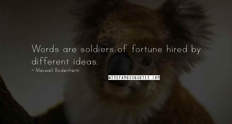 Maxwell Bodenheim quotes: Words are soldiers of fortune hired by different ideas.