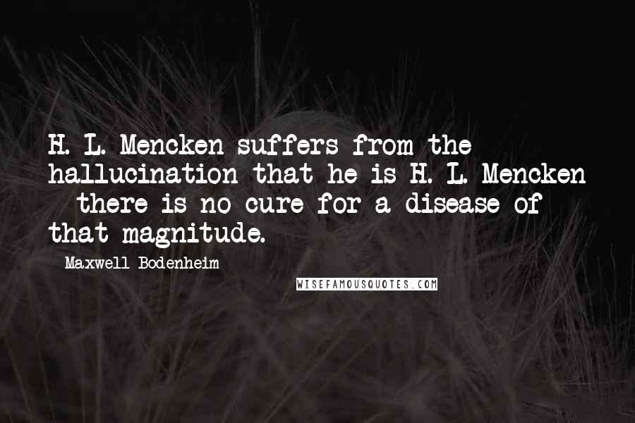 Maxwell Bodenheim quotes: H. L. Mencken suffers from the hallucination that he is H. L. Mencken - there is no cure for a disease of that magnitude.