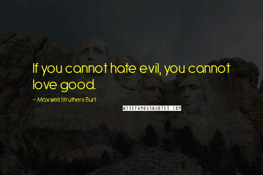 Maxwell Struthers Burt quotes: If you cannot hate evil, you cannot love good.