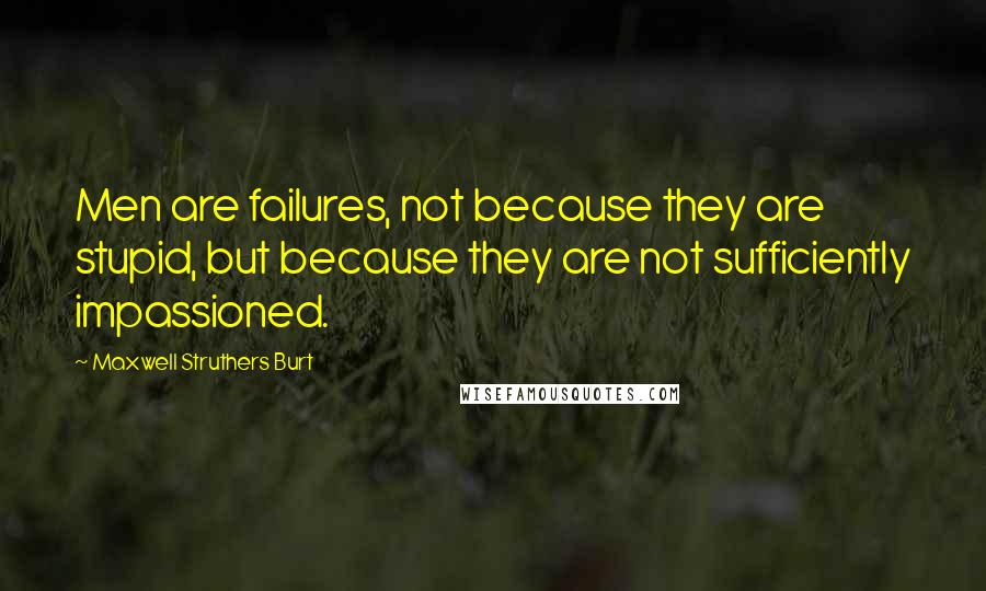 Maxwell Struthers Burt quotes: Men are failures, not because they are stupid, but because they are not sufficiently impassioned.