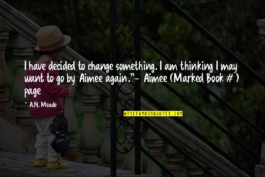 May 1 Quotes By A.N. Meade: I have decided to change something. I am