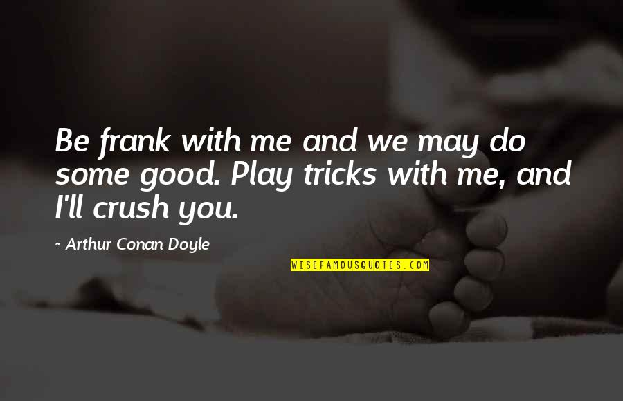 May 1 Quotes By Arthur Conan Doyle: Be frank with me and we may do