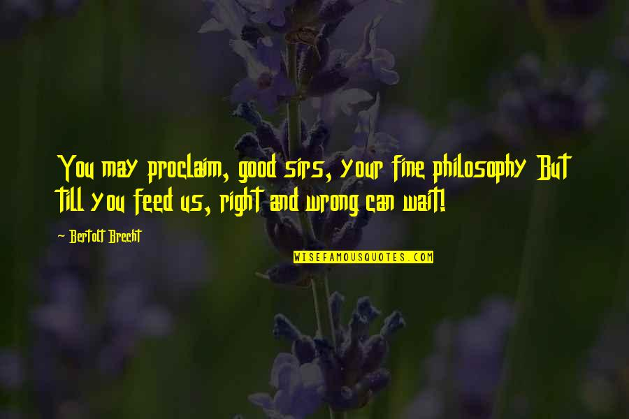 May 1 Quotes By Bertolt Brecht: You may proclaim, good sirs, your fine philosophy