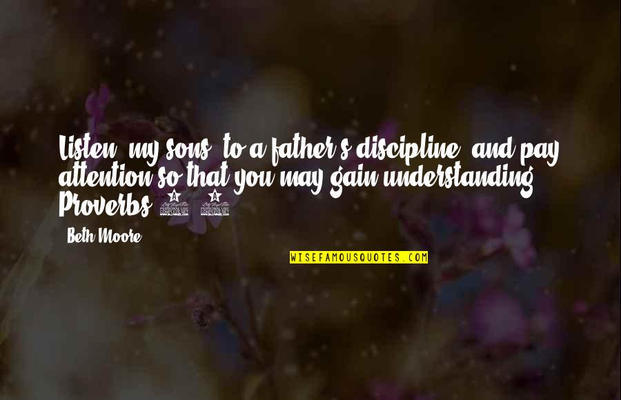May 1 Quotes By Beth Moore: Listen, my sons, to a father's discipline, and