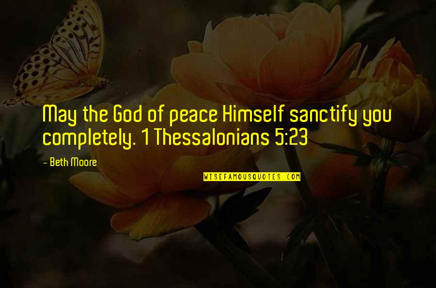 May 1 Quotes By Beth Moore: May the God of peace Himself sanctify you