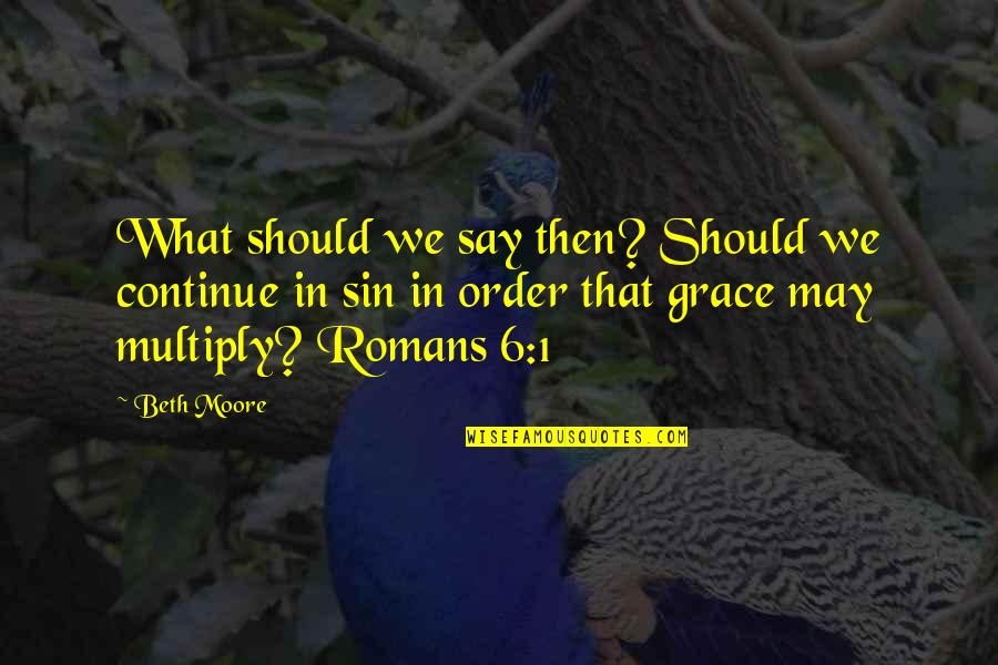 May 1 Quotes By Beth Moore: What should we say then? Should we continue