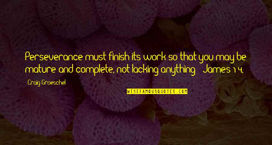 May 1 Quotes By Craig Groeschel: Perseverance must finish its work so that you