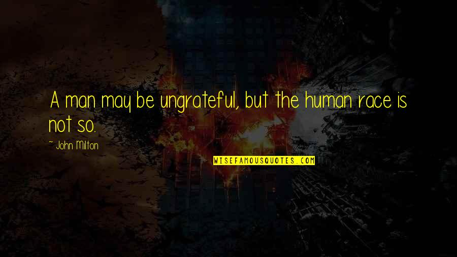 May 1 Quotes By John Milton: A man may be ungrateful, but the human