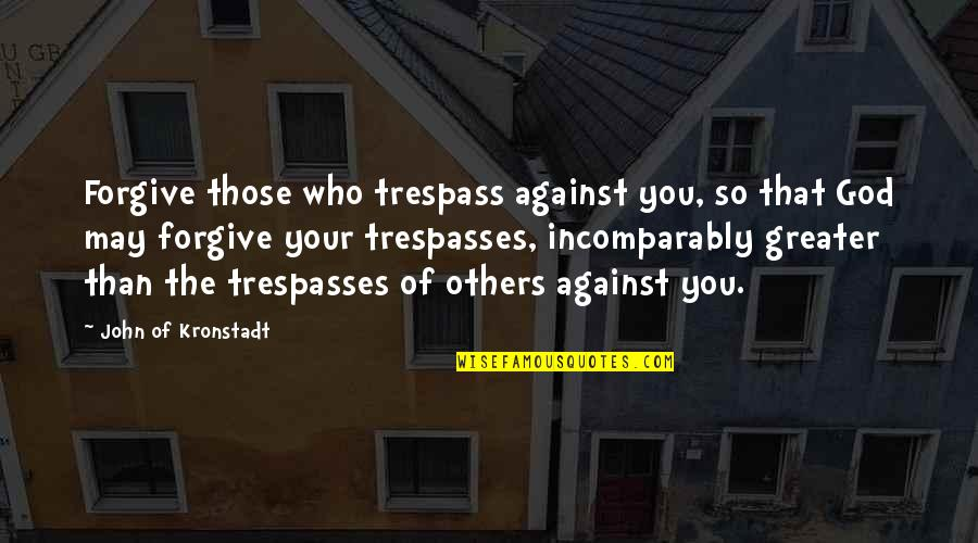 May 1 Quotes By John Of Kronstadt: Forgive those who trespass against you, so that