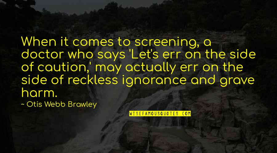 May 1 Quotes By Otis Webb Brawley: When it comes to screening, a doctor who