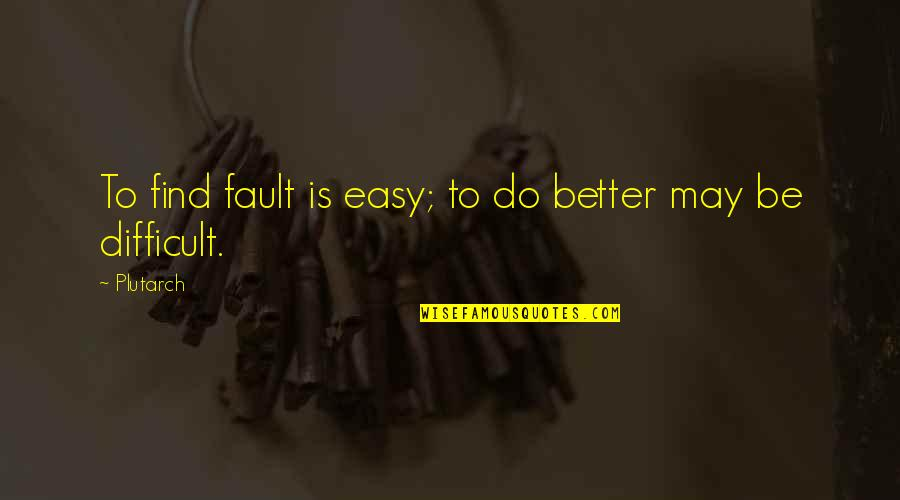 May 1 Quotes By Plutarch: To find fault is easy; to do better