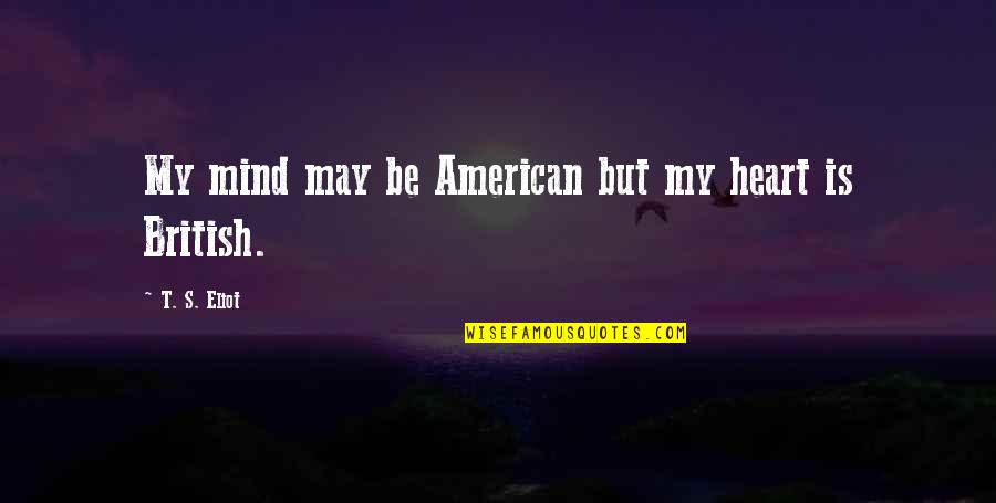May 1 Quotes By T. S. Eliot: My mind may be American but my heart