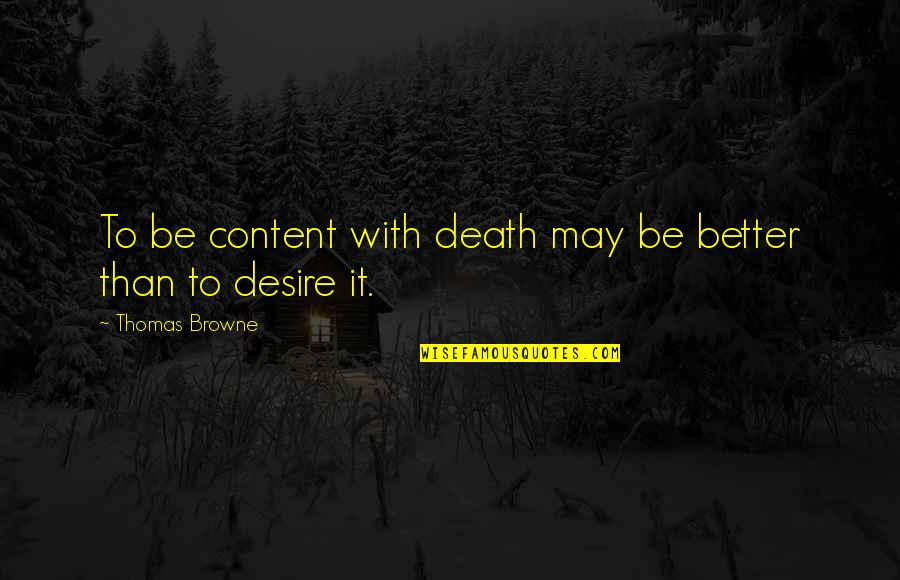 May 1 Quotes By Thomas Browne: To be content with death may be better