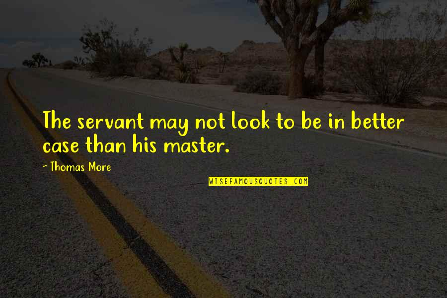 May 1 Quotes By Thomas More: The servant may not look to be in