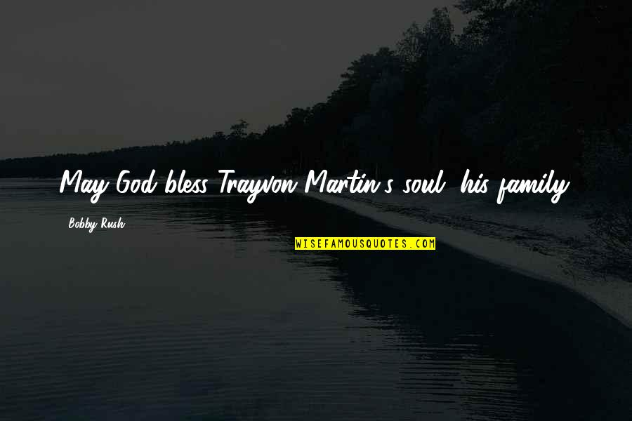 May God Bless You More Quotes By Bobby Rush: May God bless Trayvon Martin's soul, his family.