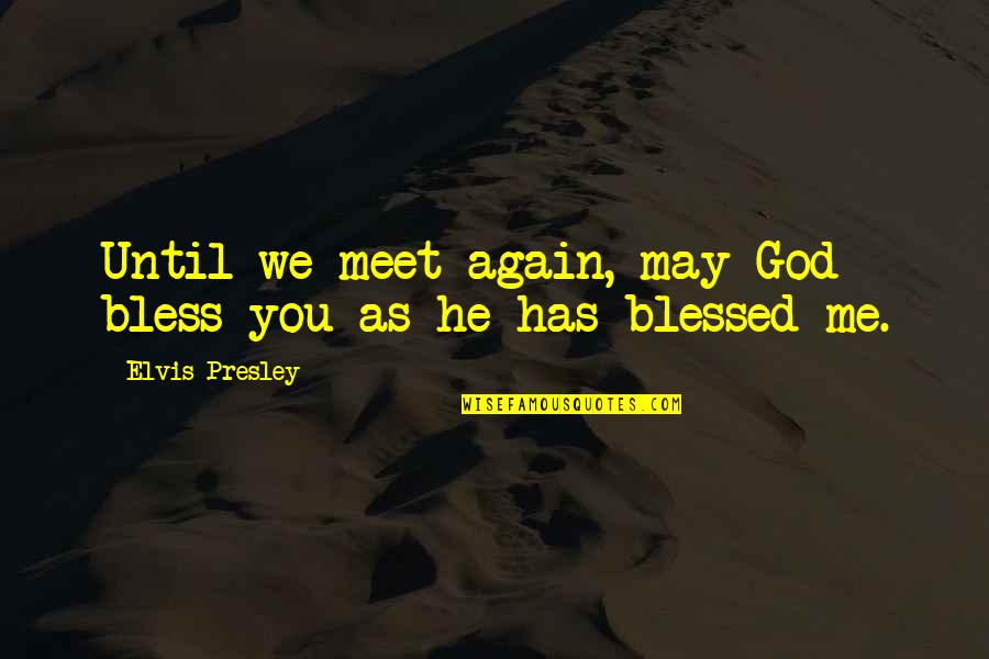May God Bless You More Quotes By Elvis Presley: Until we meet again, may God bless you