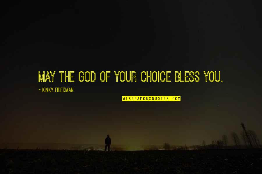May God Bless You More Quotes By Kinky Friedman: May the God of your choice bless you.