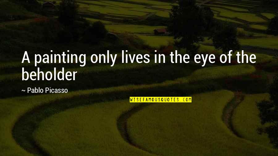 May God Bless You More Quotes By Pablo Picasso: A painting only lives in the eye of