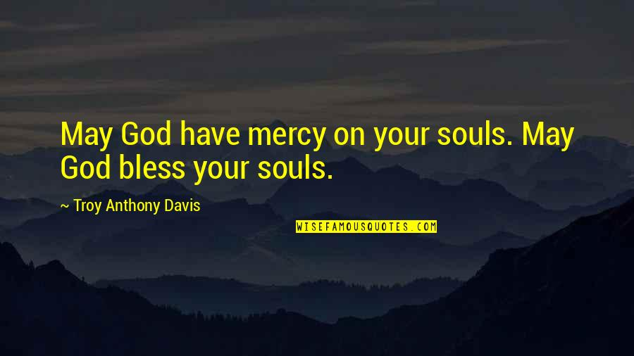 May God Bless You More Quotes By Troy Anthony Davis: May God have mercy on your souls. May