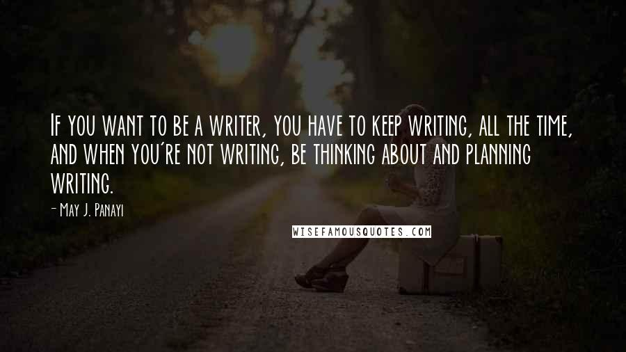 May J. Panayi quotes: If you want to be a writer, you have to keep writing, all the time, and when you're not writing, be thinking about and planning writing.
