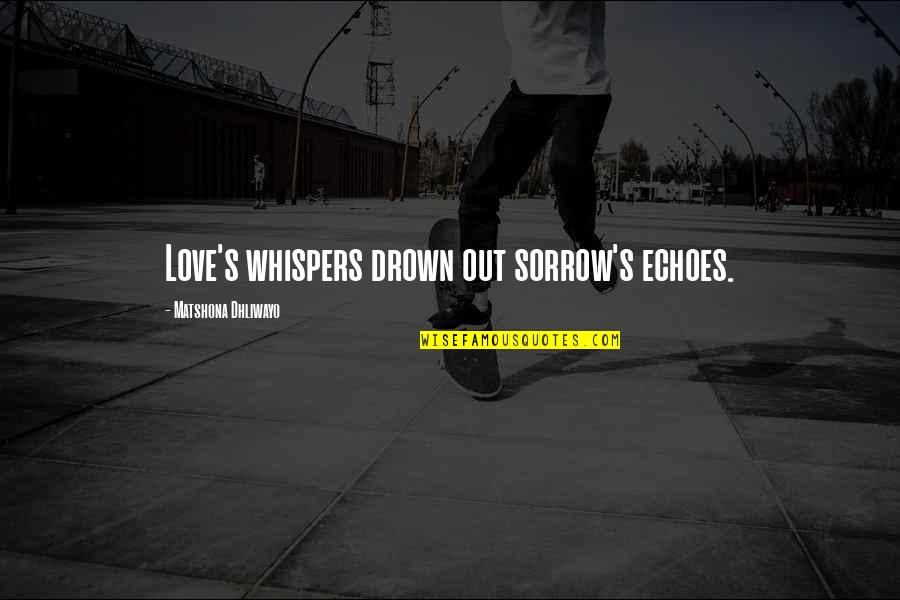May Namimiss Quotes By Matshona Dhliwayo: Love's whispers drown out sorrow's echoes.