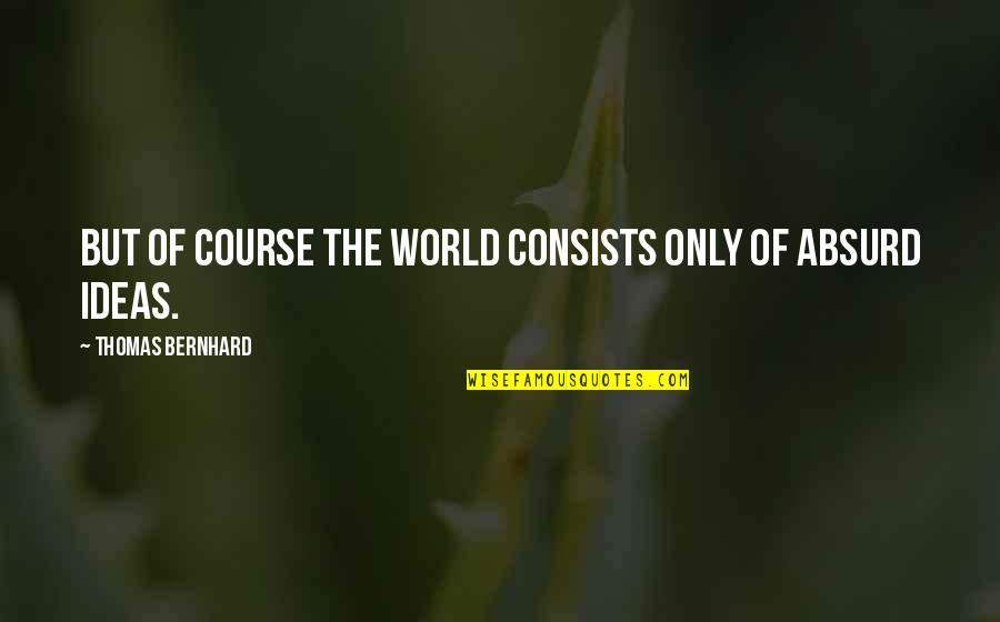 May Namimiss Quotes By Thomas Bernhard: But of course the world consists only of