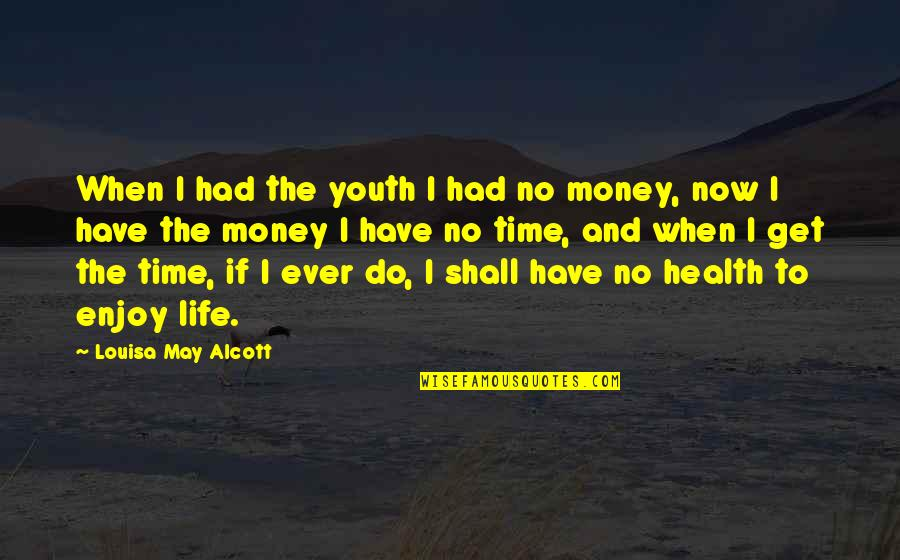 May Not Have Money Quotes By Louisa May Alcott: When I had the youth I had no