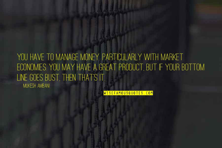 May Not Have Money Quotes By Mukesh Ambani: You have to manage money. Particularly with market