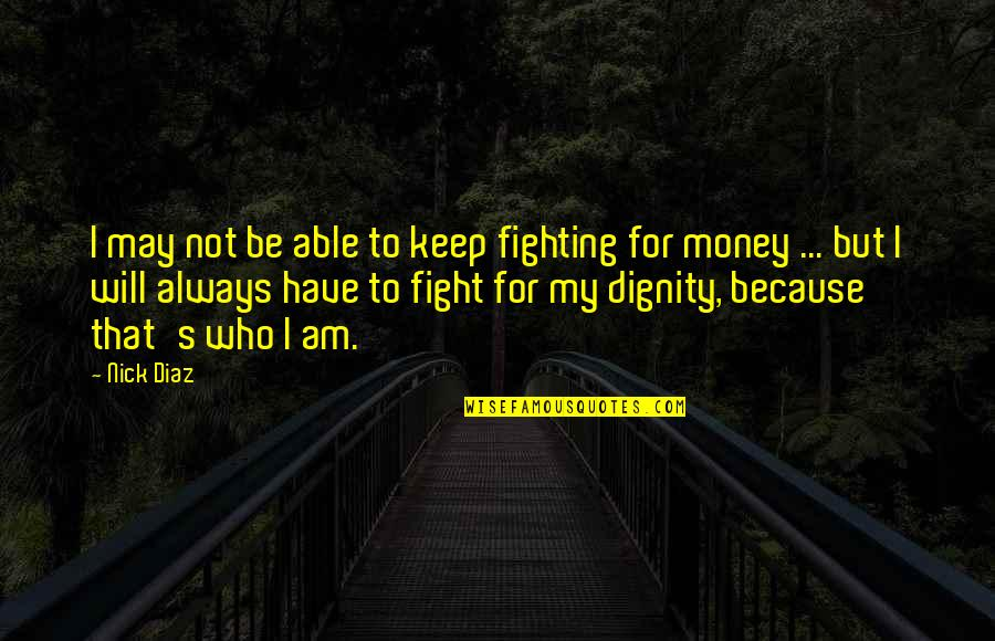 May Not Have Money Quotes By Nick Diaz: I may not be able to keep fighting