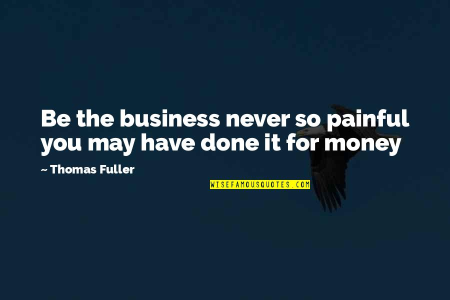 May Not Have Money Quotes By Thomas Fuller: Be the business never so painful you may