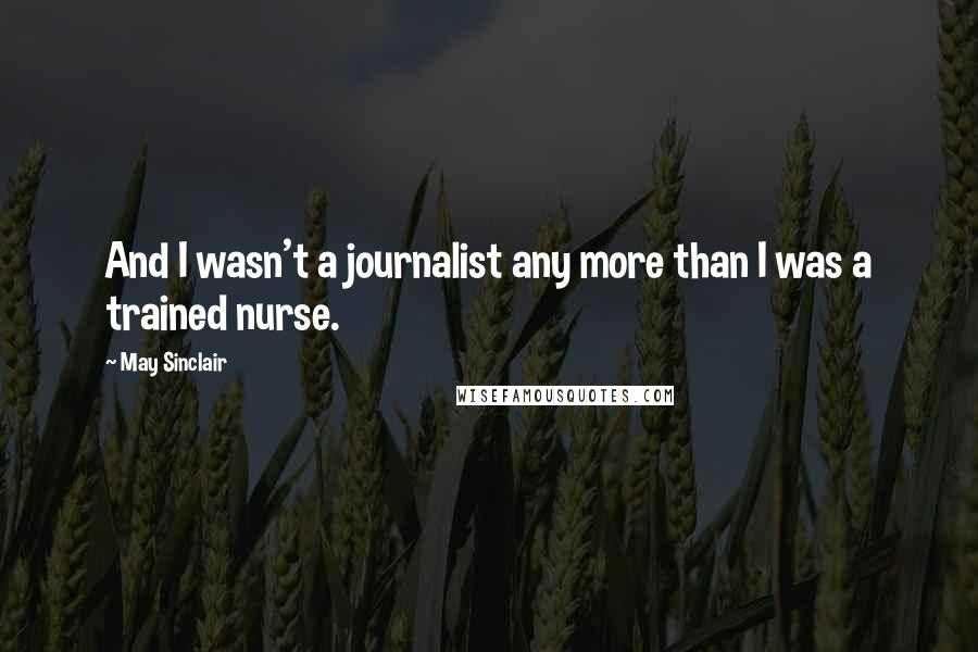 May Sinclair quotes: And I wasn't a journalist any more than I was a trained nurse.