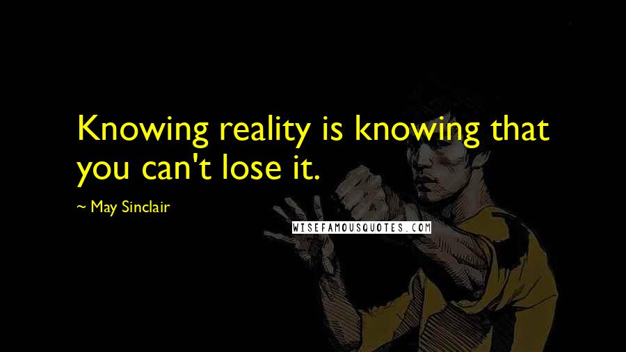 May Sinclair quotes: Knowing reality is knowing that you can't lose it.