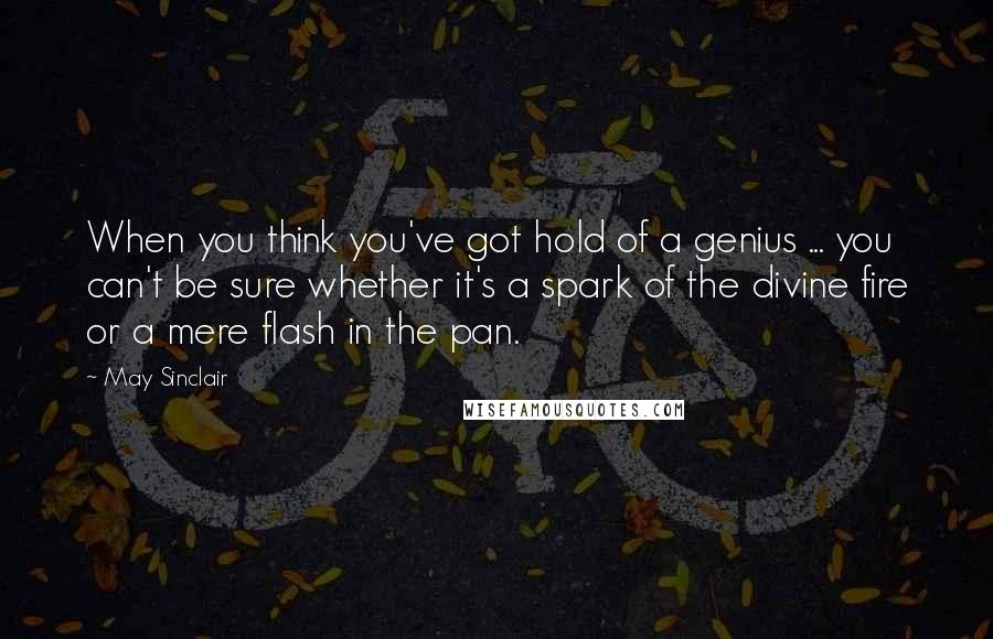 May Sinclair quotes: When you think you've got hold of a genius ... you can't be sure whether it's a spark of the divine fire or a mere flash in the pan.