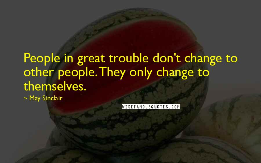 May Sinclair quotes: People in great trouble don't change to other people. They only change to themselves.